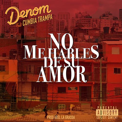 DENOM feat CUMBIA TRAMPA – NO ME HABLES DE SU AMOR (SG)
